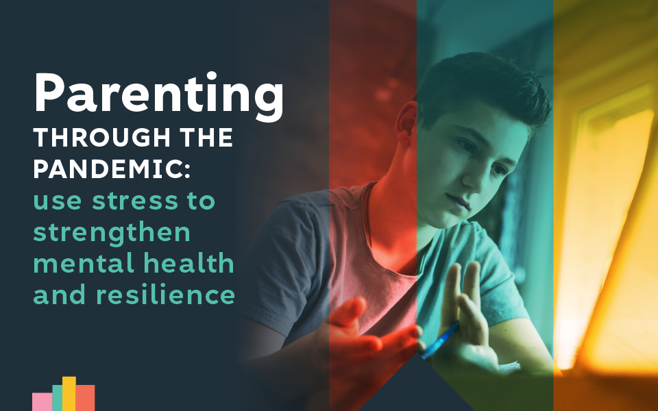 Parenting Through the Pandemic: Use Stress to Strengthen Resilience